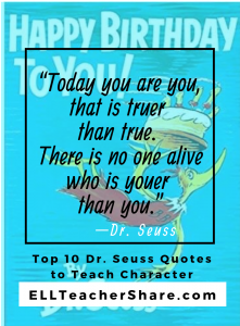These powerful Dr. Seuss Quotes to Teach Character, their themes, and deep life lessons, are important for all ages. Get the FREE Dr. Seuss quote prompt sheet to encourage students' writing and speaking! Perfect for Read Across America Week and character/ emotional intelligence lessons. #DrSeussquotes #readacrossamerica #character #emotionalintelligence #esl #esol #tesol #drseuss #drseusslessons #writinglessons